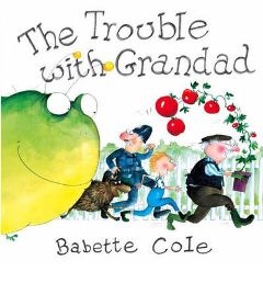 The Trouble with Grandad By Babette Cole
