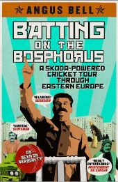 Batting on the Bosphorus: A Skoda-powered Cricket Tour Through Eastern Europe by Angus Bell