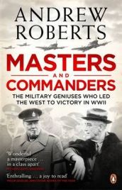 Masters and Commanders: The Military Geniuses Who Led the West to Victory in World War II By Andrew Roberts
