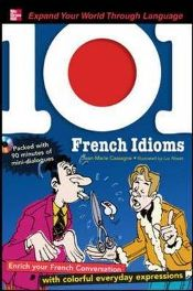 101 French Idioms: Enrich Your French Conversation with Colorful Everyday Sayings (101... Language Series)   By (author) Jean-Marie Cassagne
