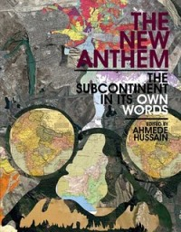 The New Anthem: The Subcontinent in Its Own Words Edited by Ahmede Hussain