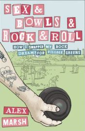 Sex & Bowls & Rock and Roll: How I Swapped My Rock Dreams for Village Greens By Alex Marsh, book review