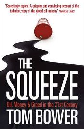 The Squeeze: Oil, Money and Greed in the 21st Century by Tom Bower, book review