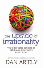 The Upside of Irrationality: The Unexpected Benefits of Defying Logic at Work and at Home By Dan Ariely, book review