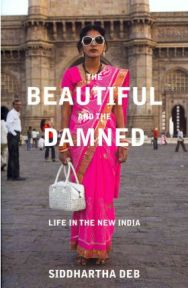 The Beautiful and the Damned: Life in the New India by Siddhartha Deb
