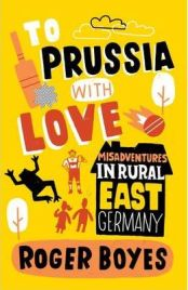 To Prussia with Love: Misadventures in Rural East Germany,  Roger Boyes, book review