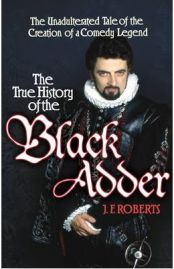 True History of the Blackadder: The Unadulterated Tale of the Creation of a Comedy Legend, J. F. Roberts, book review