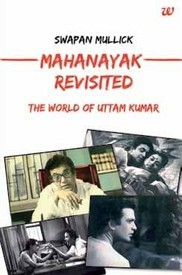 Mahanayak Revisited: The World of Uttam Kumar, Swapan Mullick, book review