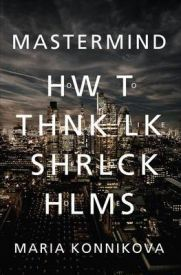 Mastermind: How to Think Like Sherlock Holmes, Maria Konnikova, book review