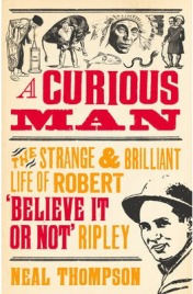 "A Curious Man: The Strange & Brilliant Life of Robert ""Believe It Or Not"" Ripley, Neal Thompson, book review"