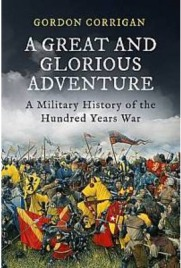 A Great and Glorious Adventure: A Military History of the Hundred Years War , Gordon Corrigan, book review