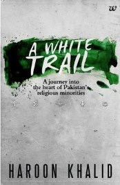 A White Trail: A Journey into the Heart of Pakistan's Religious Minorities, Khalid Haroon, book review